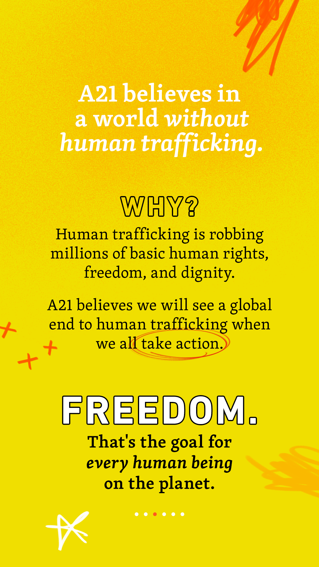 A21 believes in a world without trafficking. Why? Human trafficking is robbing millions of basic human rights, freedom, and dignity. A21 believes we will see a global end to human trafficking when we all take action. Freedom. That's the goal for every human being on the planet.
