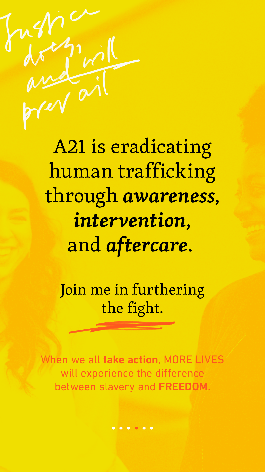 A21 is eradicating human trafficking through awareness, intervention, and aftercare. Join me in furthering the fight. When we all take action, MORE LIVES will experience the difference between slavery and FREEDOM.