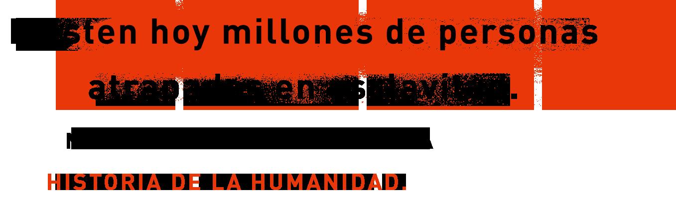 EXISTEN HOY MILLONES DE PERSONAS ATRAPADAS EN ESCLAVITUD.