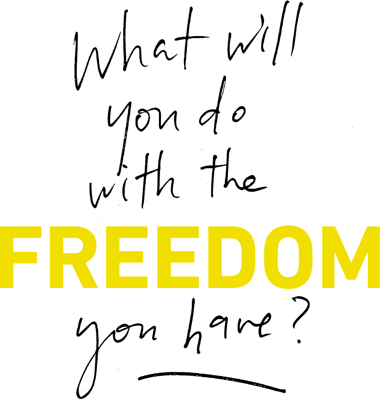What will you do with the freedom you have?