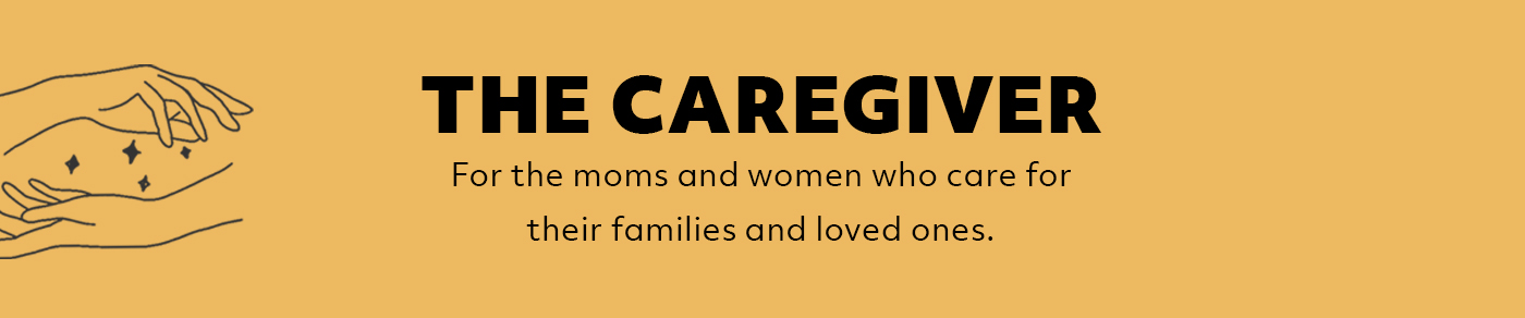 The Caregiver: For the moms and women who care for their families and loved ones,giving of themselves so selflessly.