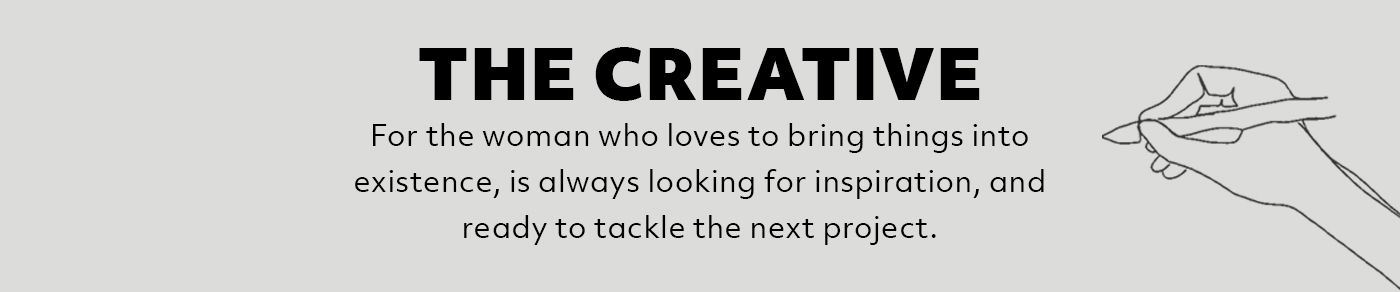 The Creative: For the woman who loves to bring things into existence, is always looking for inspiration, and is ready to tackle the next project.