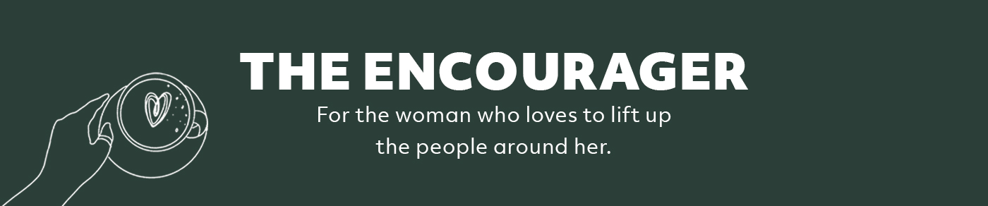 The Encourager: For the woman who loves to lift up the people around her.