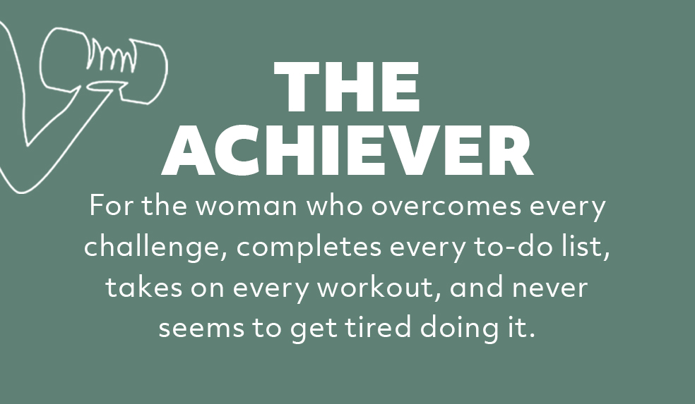The Achiever: For the woman who overcomes every challenge, completes every to-do list, takes on every workout, and never seems to get tired doing it.