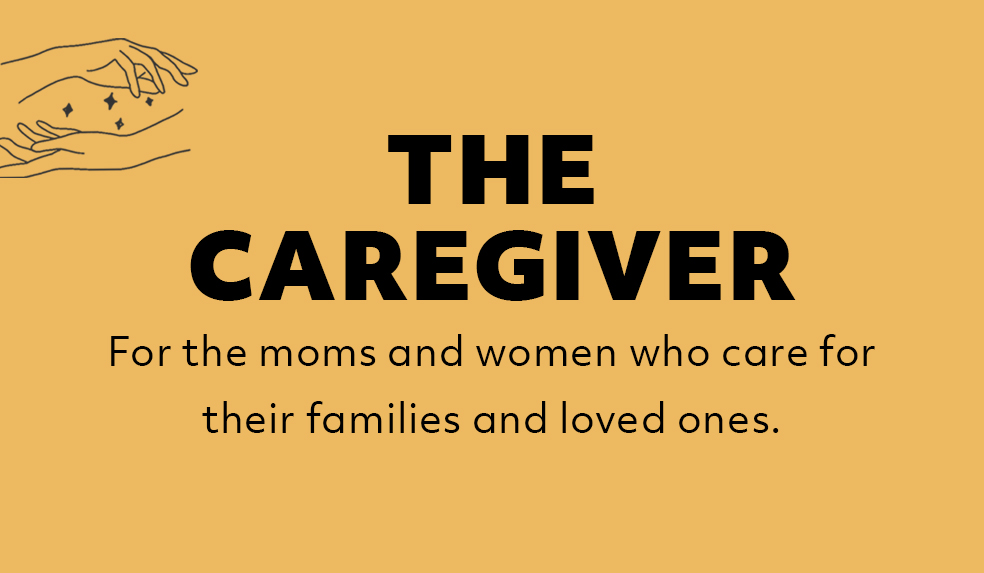 The Caregiver: For the moms and women who care for their families and loved ones, giving of themselves so selflessly.