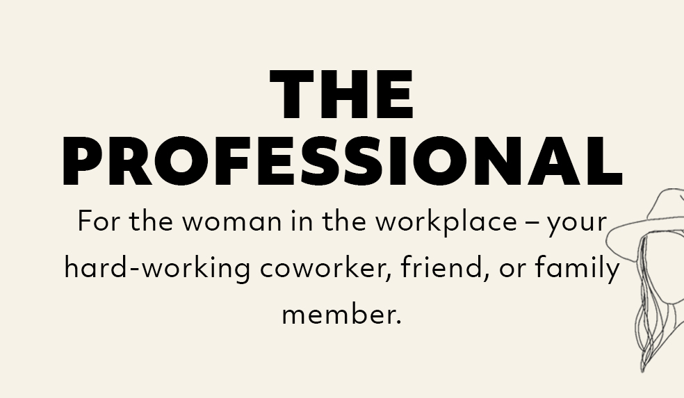 The Professional: For the woman in the workplace–your hard-working coworker, friend, or family member.