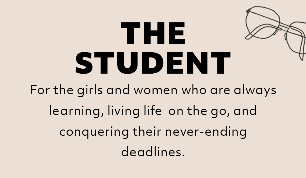 The Student: For the girls and women who are always learning, living life on the go, and conquering their never-ending deadlines.